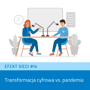 Efekt Sieci #14 – Transformacja cyfrowa versus pandemia