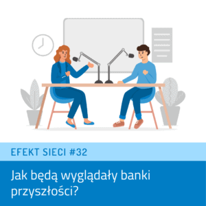 Efekt Sieci #32 – Jak będą wyglądały banki przyszłości?